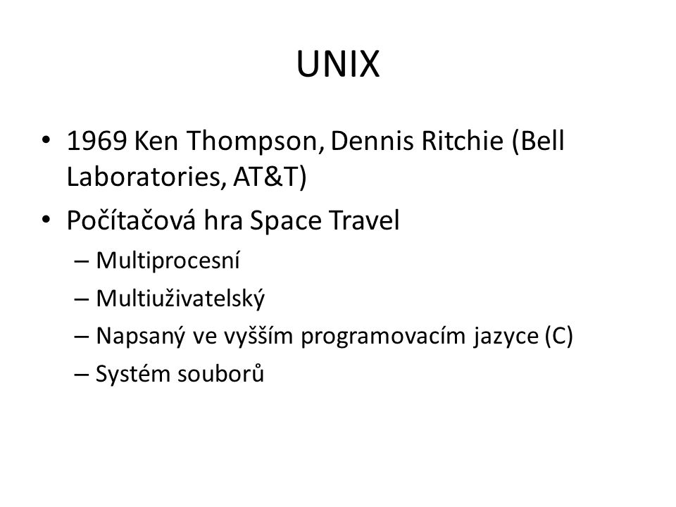 UNIX 1969 Ken Thompson, Dennis Ritchie (Bell Laboratories, AT&T) Počítačová hra Space Travel – Multiprocesní – Multiuživatelský – Napsaný ve vyšším programovacím jazyce (C) – Systém souborů