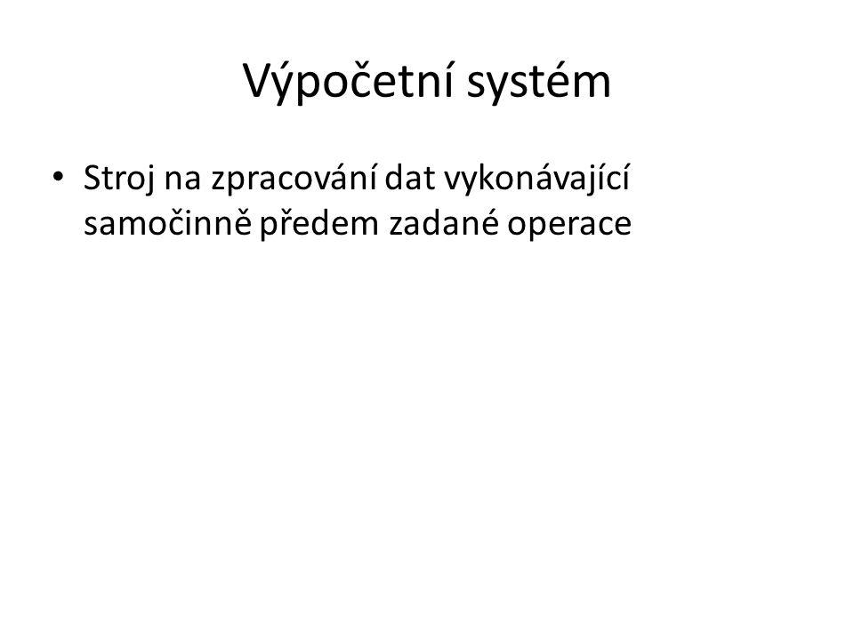 Výpočetní systém Stroj na zpracování dat vykonávající samočinně předem zadané operace
