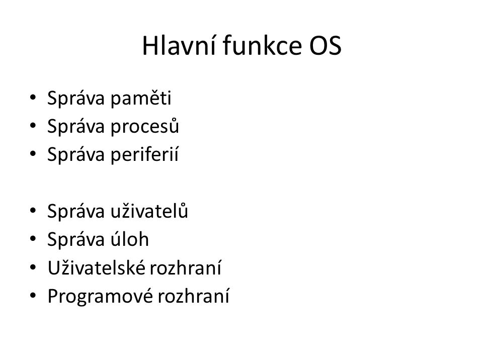 Hlavní funkce OS Správa paměti Správa procesů Správa periferií Správa uživatelů Správa úloh Uživatelské rozhraní Programové rozhraní