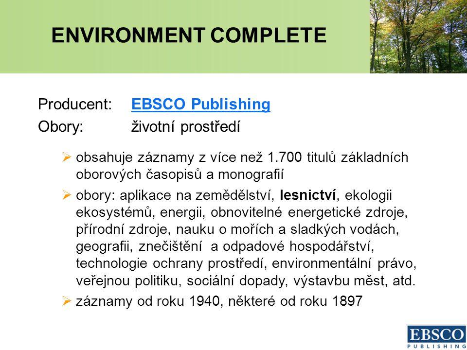 ENVIRONMENT COMPLETE Producent:EBSCO PublishingEBSCO Publishing Obory:životní prostředí  obsahuje záznamy z více než 1.700 titulů základních oborových časopisů a monografií  obory: aplikace na zemědělství, lesnictví, ekologii ekosystémů, energii, obnovitelné energetické zdroje, přírodní zdroje, nauku o mořích a sladkých vodách, geografii, znečištění a odpadové hospodářství, technologie ochrany prostředí, environmentální právo, veřejnou politiku, sociální dopady, výstavbu měst, atd.