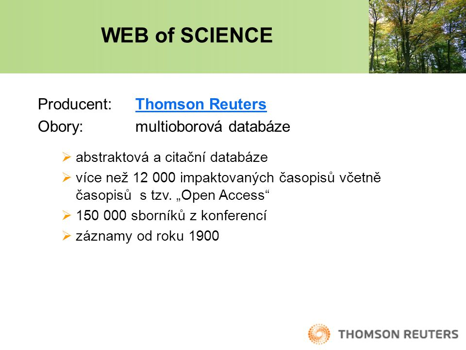 WEB of SCIENCE Producent: Thomson ReutersThomson Reuters Obory: multioborová databáze  abstraktová a citační databáze  více než 12 000 impaktovaných časopisů včetně časopisů s tzv.