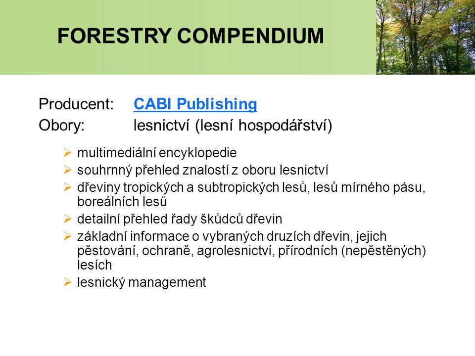 FORESTRY COMPENDIUM Producent:CABI PublishingCABI Publishing Obory:lesnictví (lesní hospodářství)  multimediální encyklopedie  souhrnný přehled znalostí z oboru lesnictví  dřeviny tropických a subtropických lesů, lesů mírného pásu, boreálních lesů  detailní přehled řady škůdců dřevin  základní informace o vybraných druzích dřevin, jejich pěstování, ochraně, agrolesnictví, přírodních (nepěstěných) lesích  lesnický management