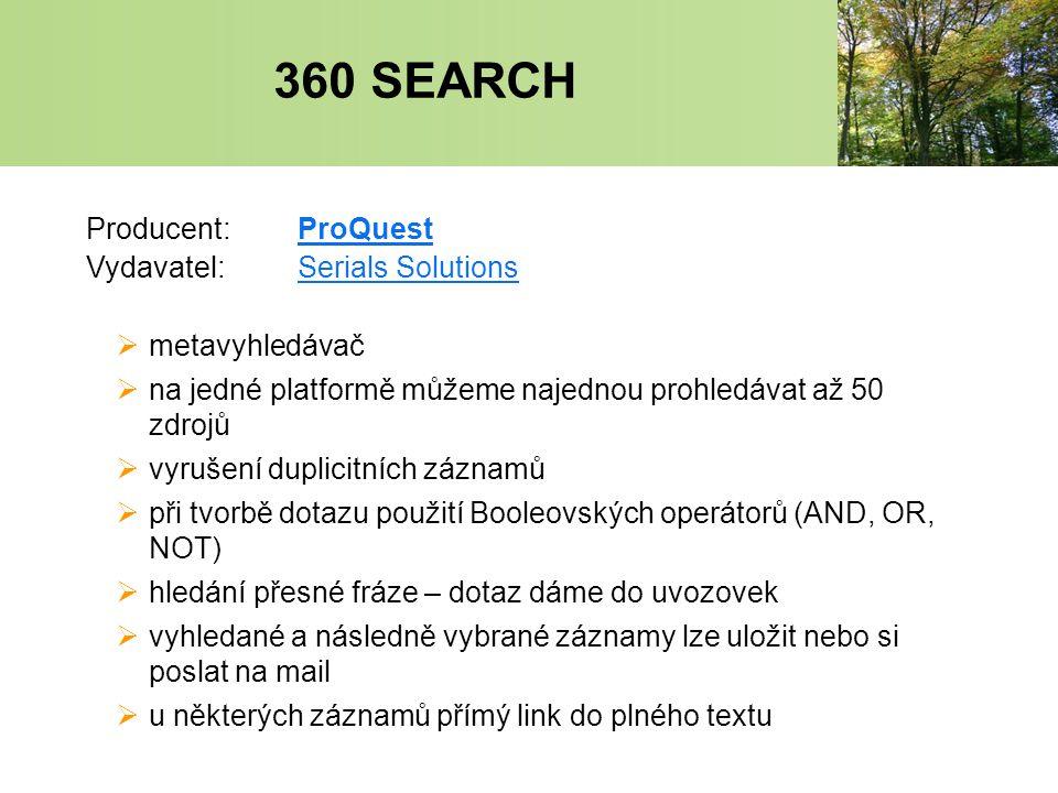 360 SEARCH Producent:ProQuestProQuest Vydavatel:Serials SolutionsSerials Solutions  metavyhledávač  na jedné platformě můžeme najednou prohledávat až 50 zdrojů  vyrušení duplicitních záznamů  při tvorbě dotazu použití Booleovských operátorů (AND, OR, NOT)  hledání přesné fráze – dotaz dáme do uvozovek  vyhledané a následně vybrané záznamy lze uložit nebo si poslat na mail  u některých záznamů přímý link do plného textu