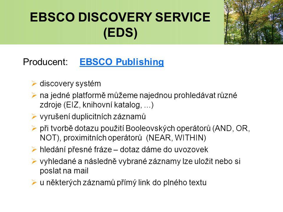 EBSCO DISCOVERY SERVICE (EDS) Producent:EBSCO PublishingEBSCO Publishing  discovery systém  na jedné platformě můžeme najednou prohledávat různé zdroje (EIZ, knihovní katalog,...)  vyrušení duplicitních záznamů  při tvorbě dotazu použití Booleovských operátorů (AND, OR, NOT), proximitních operátorů (NEAR, WITHIN)  hledání přesné fráze – dotaz dáme do uvozovek  vyhledané a následně vybrané záznamy lze uložit nebo si poslat na mail  u některých záznamů přímý link do plného textu