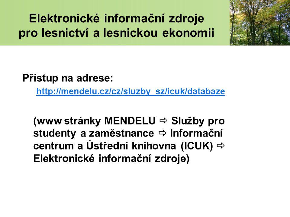 Elektronické informační zdroje pro lesnictví a lesnickou ekonomii Přístup na adrese: http://mendelu.cz/cz/sluzby_sz/icuk/databaze (www stránky MENDELU  Služby pro studenty a zaměstnance  Informační centrum a Ústřední knihovna (ICUK)  Elektronické informační zdroje)