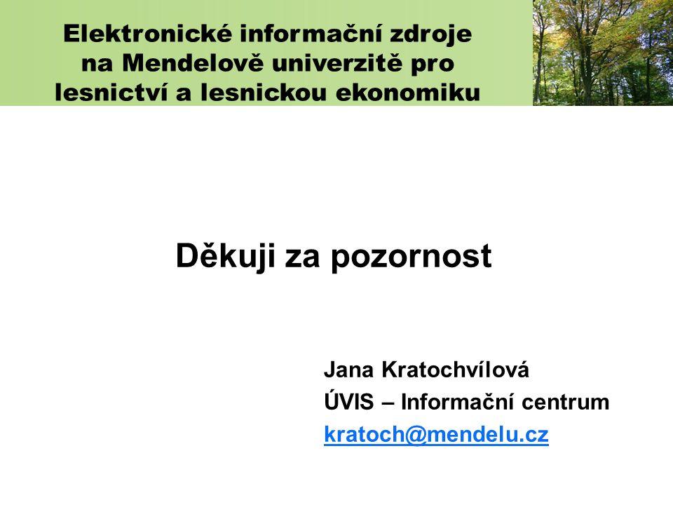 Děkuji za pozornost Jana Kratochvílová ÚVIS – Informační centrum kratoch@mendelu.cz Elektronické informační zdroje na Mendelově univerzitě pro lesnictví a lesnickou ekonomiku