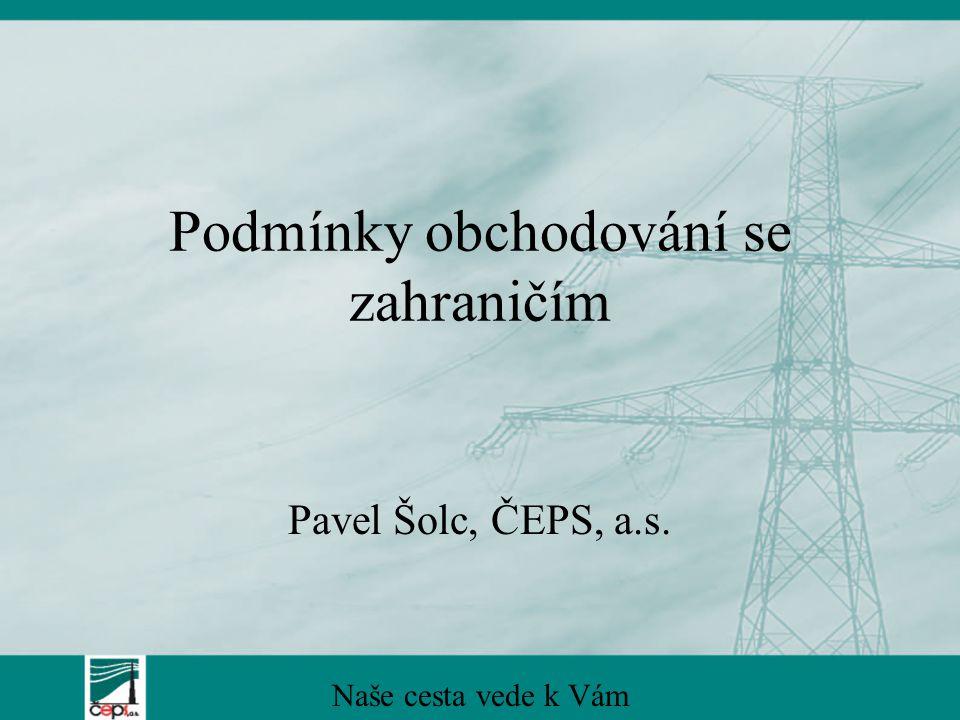 Podmínky obchodování se zahraničím Pavel Šolc, ČEPS, a.s. Naše cesta vede k Vám