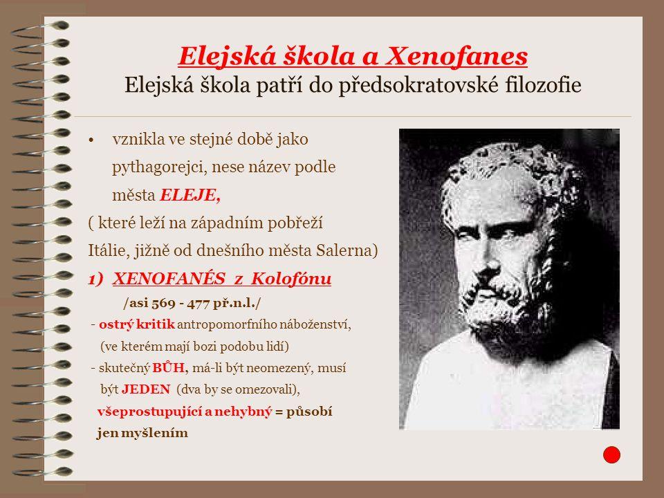 Elejská škola a Xenofanes Elejská škola patří do předsokratovské filozofie vznikla ve stejné době jako pythagorejci, nese název podle města ELEJE, ( které leží na západním pobřeží Itálie, jižně od dnešního města Salerna) 1)XENOFANÉS z Kolofónu /asi 569 - 477 př.n.l./ - ostrý kritik antropomorfního náboženství, (ve kterém mají bozi podobu lidí) - skutečný BŮH, má-li být neomezený, musí být JEDEN (dva by se omezovali), všeprostupující a nehybný = působí jen myšlením