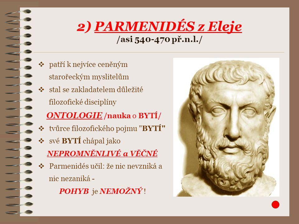 3) ZÉNÓN Elejský /asi 490-430 př.n.l./ obhajoval Parmenidovo učení (jeho žák) proslul logickými paradoxy (aporiemi ), v nichž dokazoval nemožnost pohybu, avšak logicky byly APORIE vyřešeny až v novověku objevem diferenciálního počtu 1.Achilles, jenž honí pomalou želvu: Pokud má želva sebemenší náskok, pak ve chvíli, kdy se Achilles dostane z bodu A na bod B, je želva již v bodě C.