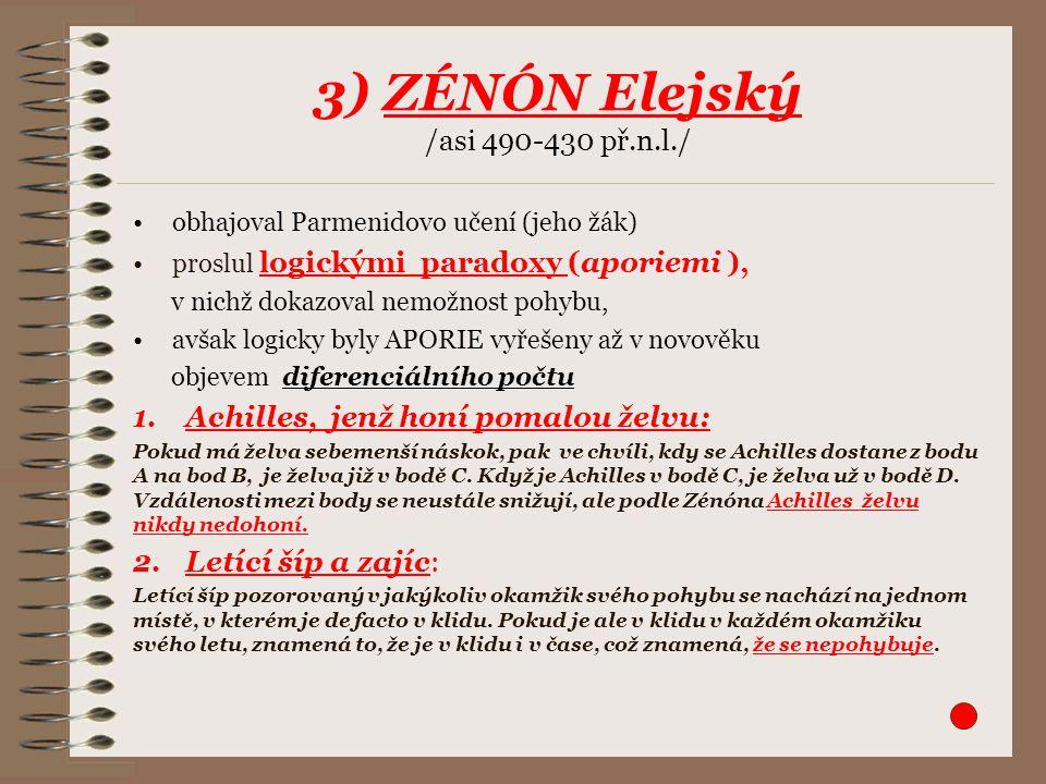 3) ZÉNÓN Elejský /asi 490-430 př.n.l./ obhajoval Parmenidovo učení (jeho žák) proslul logickými paradoxy (aporiemi ), v nichž dokazoval nemožnost pohy