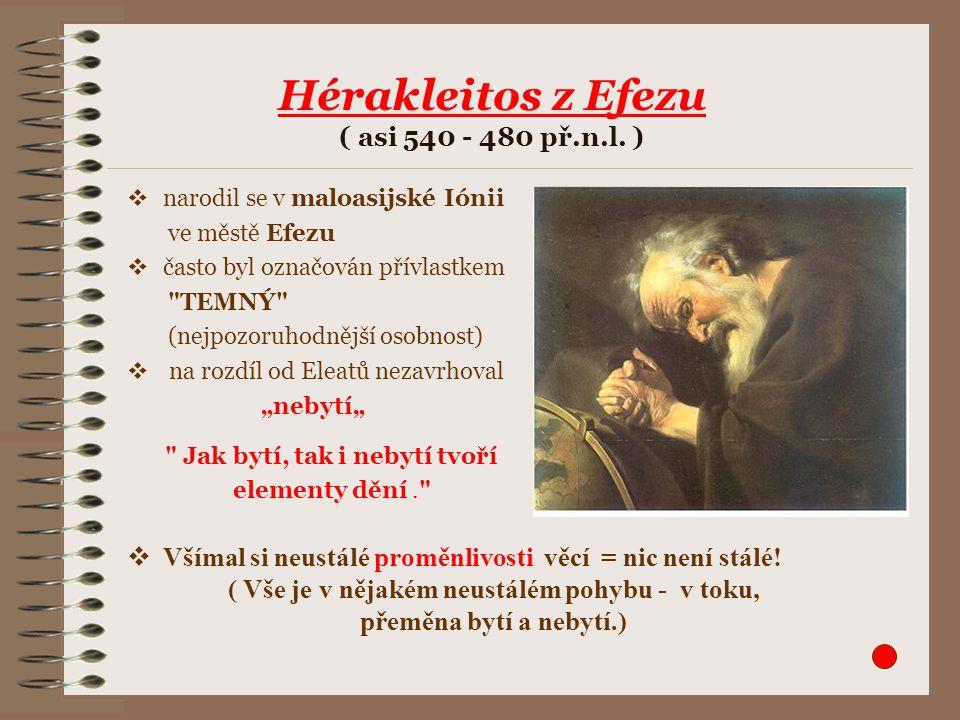 Hérakleitos z Efezu ( asi 540 - 480 př.n.l. )  narodil se v maloasijské Iónii ve městě Efezu  často byl označován přívlastkem