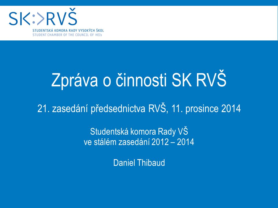 Zpráva o činnosti SK RVŠ 21. zasedání předsednictva RVŠ, 11. prosince 2014 Studentská komora Rady VŠ ve stálém zasedání 2012 – 2014 Daniel Thibaud