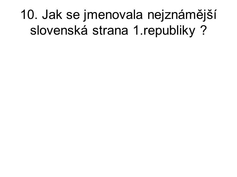 10. Jak se jmenovala nejznámější slovenská strana 1.republiky ?