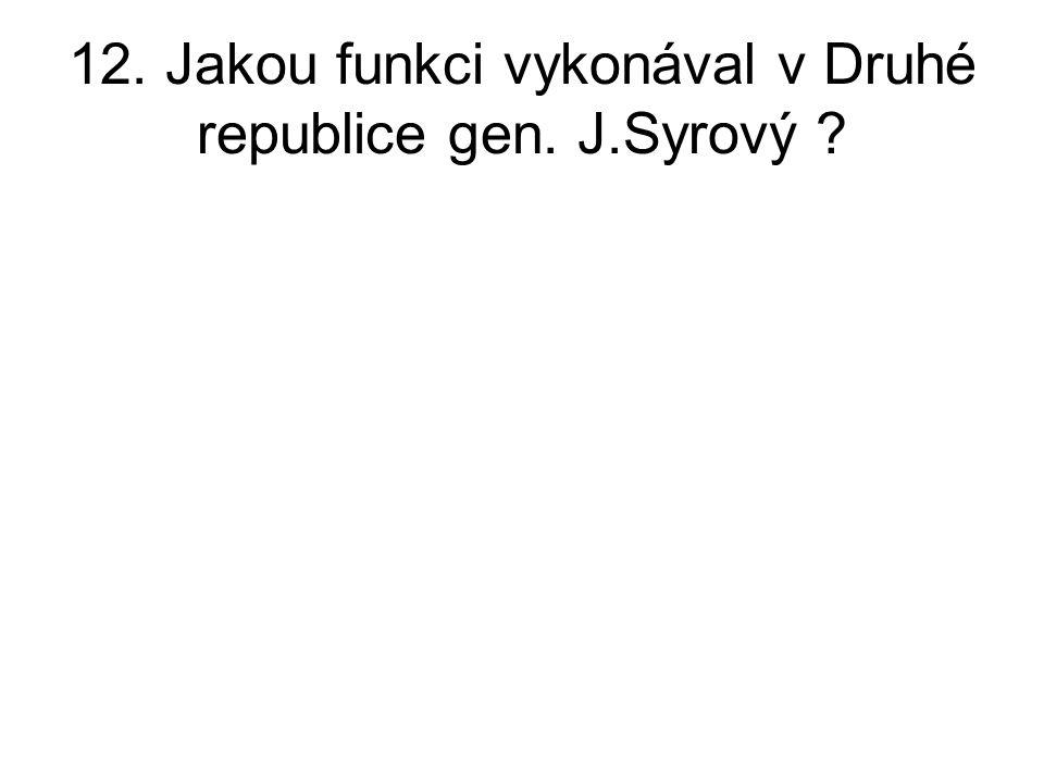 12. Jakou funkci vykonával v Druhé republice gen. J.Syrový ?