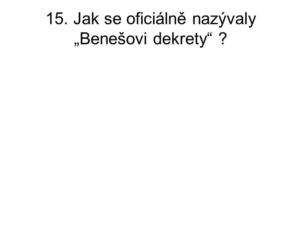 """15. Jak se oficiálně nazývaly """"Benešovi dekrety"""" ?"""