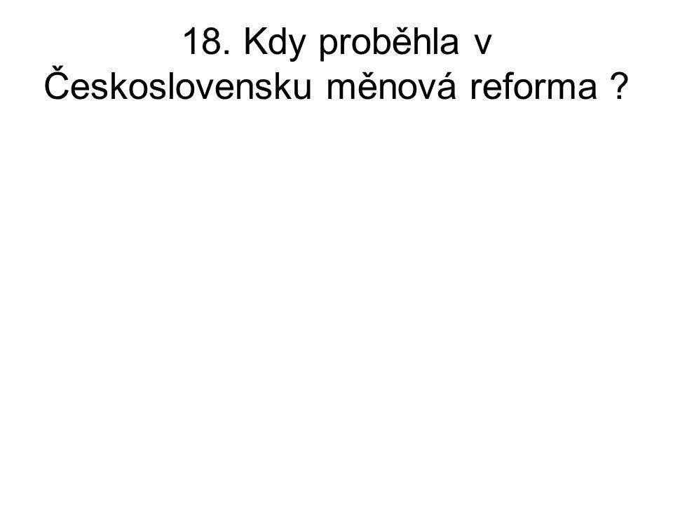 18. Kdy proběhla v Československu měnová reforma ?