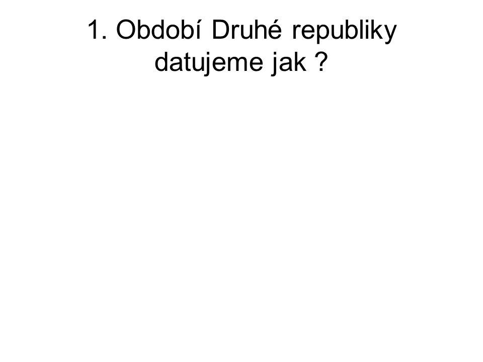 1. Období Druhé republiky datujeme jak ?