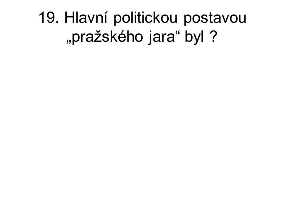 """19. Hlavní politickou postavou """"pražského jara byl ?"""