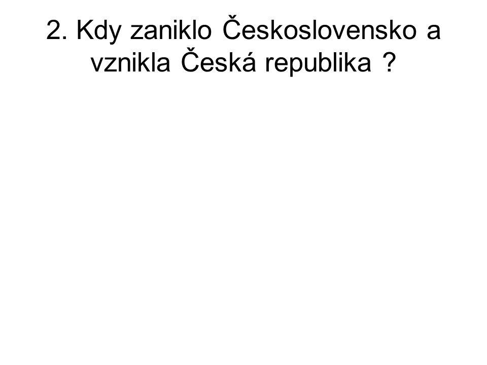 2. Kdy zaniklo Československo a vznikla Česká republika ?