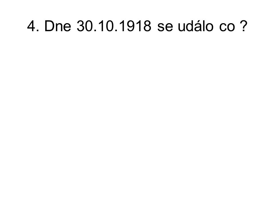 4. Dne 30.10.1918 se událo co ?