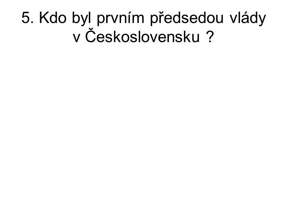 5. Kdo byl prvním předsedou vlády v Československu ?