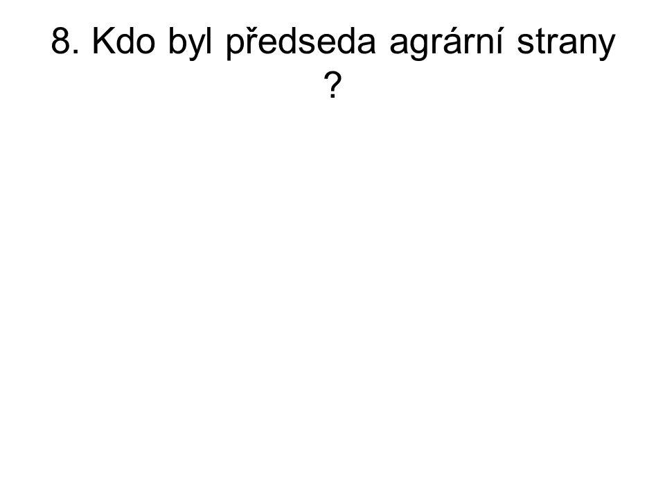 8. Kdo byl předseda agrární strany ?