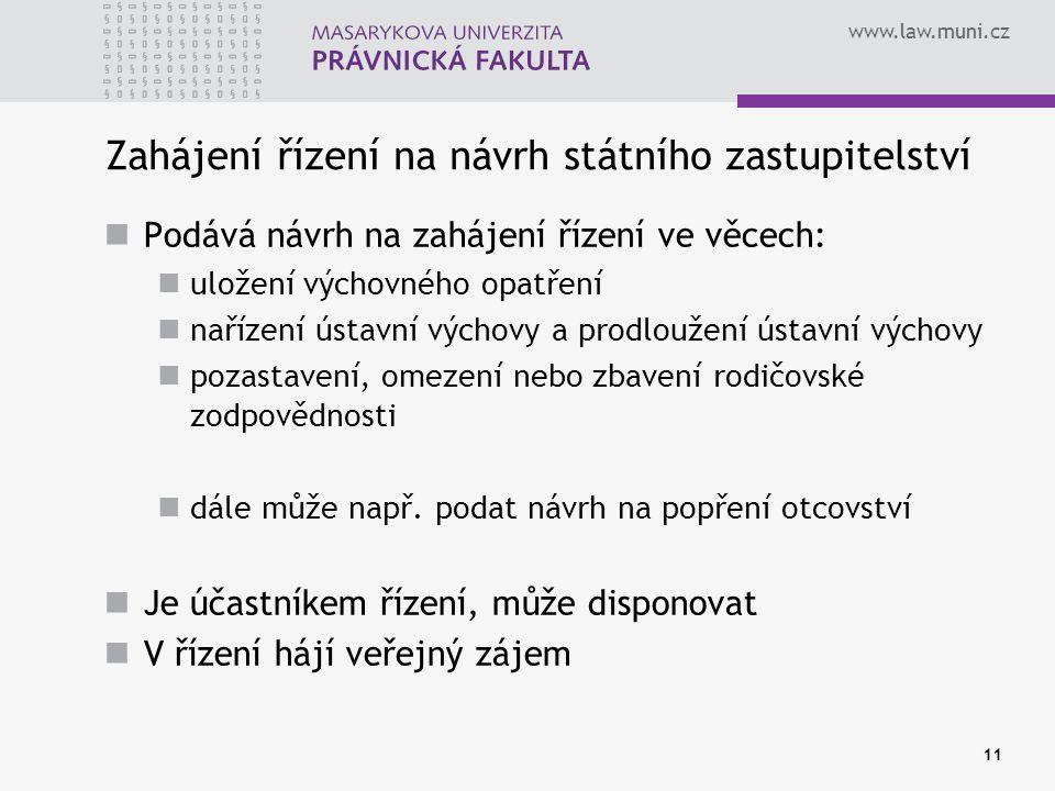 www.law.muni.cz 11 Zahájení řízení na návrh státního zastupitelství Podává návrh na zahájení řízení ve věcech: uložení výchovného opatření nařízení ústavní výchovy a prodloužení ústavní výchovy pozastavení, omezení nebo zbavení rodičovské zodpovědnosti dále může např.