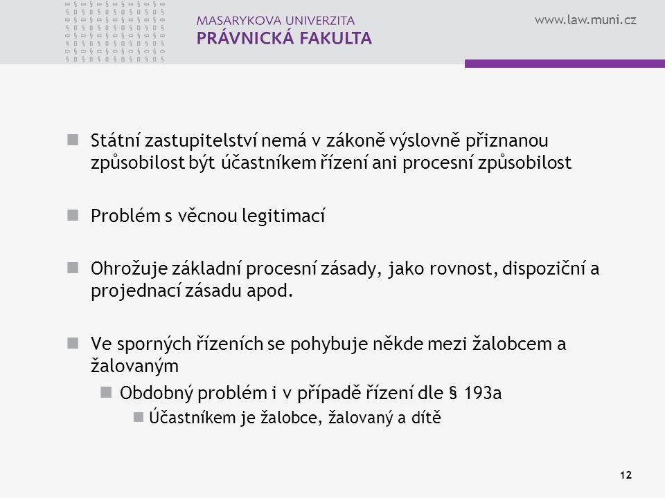 www.law.muni.cz 12 Státní zastupitelství nemá v zákoně výslovně přiznanou způsobilost být účastníkem řízení ani procesní způsobilost Problém s věcnou legitimací Ohrožuje základní procesní zásady, jako rovnost, dispoziční a projednací zásadu apod.
