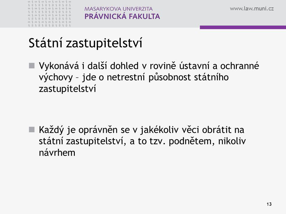 www.law.muni.cz 13 Státní zastupitelství Vykonává i další dohled v rovině ústavní a ochranné výchovy – jde o netrestní působnost státního zastupitelství Každý je oprávněn se v jakékoliv věci obrátit na státní zastupitelství, a to tzv.