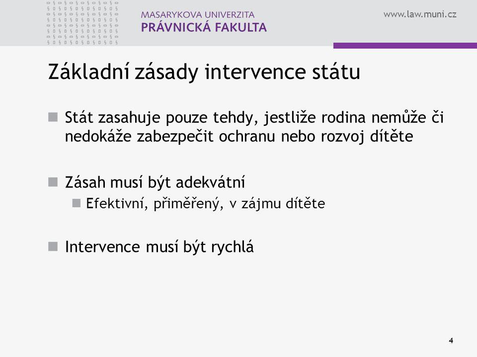 www.law.muni.cz 4 Základní zásady intervence státu Stát zasahuje pouze tehdy, jestliže rodina nemůže či nedokáže zabezpečit ochranu nebo rozvoj dítěte Zásah musí být adekvátní Efektivní, přiměřený, v zájmu dítěte Intervence musí být rychlá