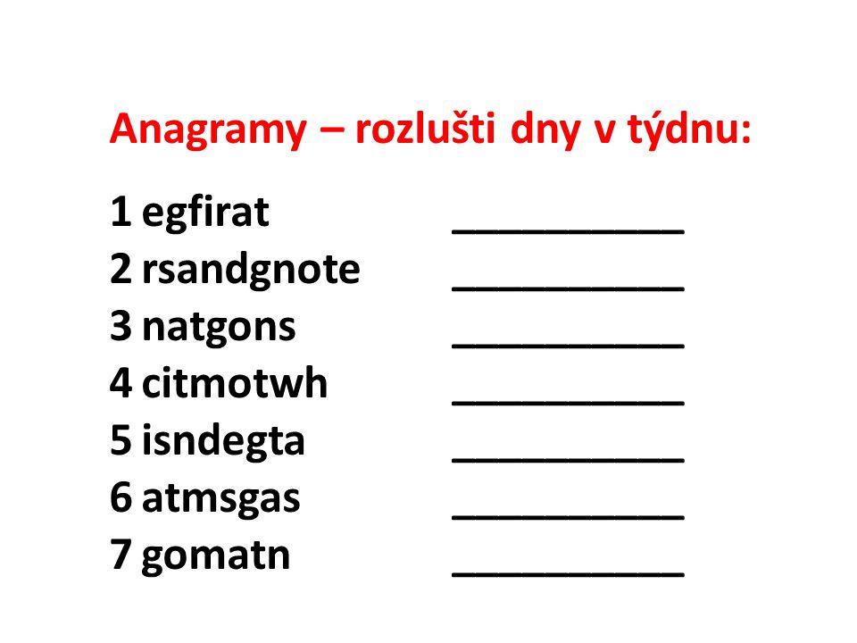 Anagramy – rozlušti dny v týdnu: 1egfirat __________ 2rsandgnote __________ 3natgons __________ 4citmotwh __________ 5isndegta __________ 6atmsgas ___