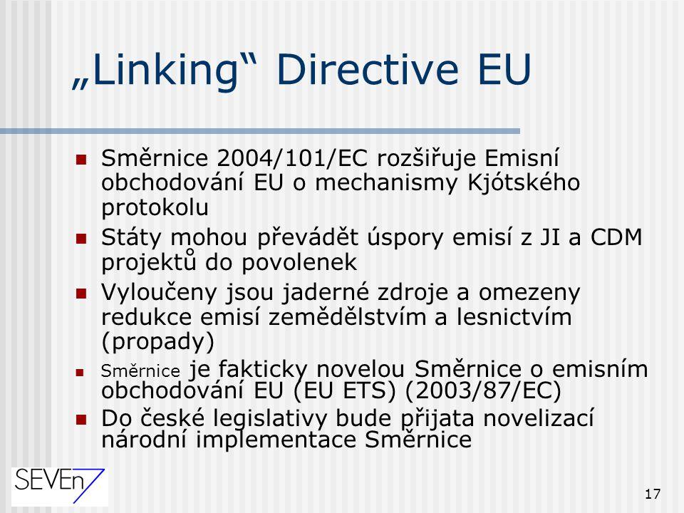 """17 """"Linking Directive EU Směrnice 2004/101/EC rozšiřuje Emisní obchodování EU o mechanismy Kjótského protokolu Státy mohou převádět úspory emisí z JI a CDM projektů do povolenek Vyloučeny jsou jaderné zdroje a omezeny redukce emisí zemědělstvím a lesnictvím (propady) Směrnice je fakticky novelou Směrnice o emisním obchodování EU (EU ETS) (2003/87/EC) Do české legislativy bude přijata novelizací národní implementace Směrnice"""