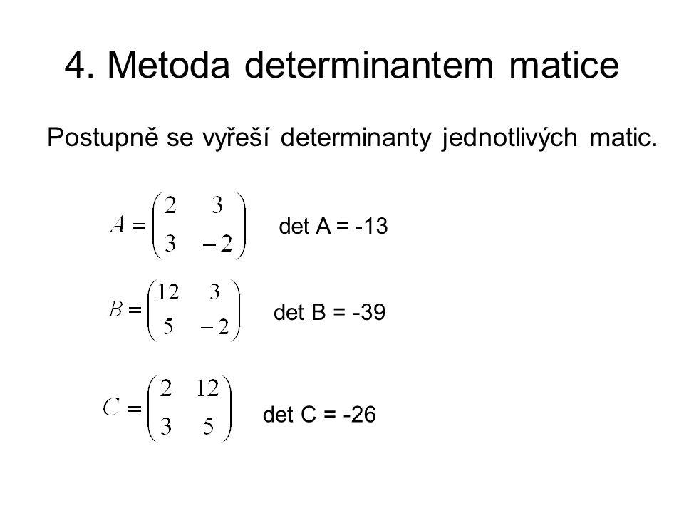 4. Metoda determinantem matice Postupně se vyřeší determinanty jednotlivých matic. det A = -13 det B = -39 det C = -26