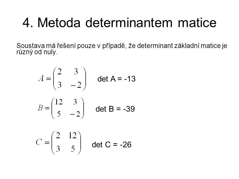 4. Metoda determinantem matice Soustava má řešení pouze v případě, že determinant základní matice je různý od nuly. det A = -13 det B = -39 det C = -2