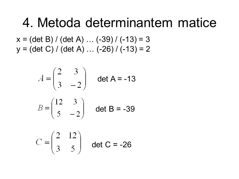 4. Metoda determinantem matice x = (det B) / (det A) … (-39) / (-13) = 3 y = (det C) / (det A) … (-26) / (-13) = 2 det A = -13 det B = -39 det C = -26