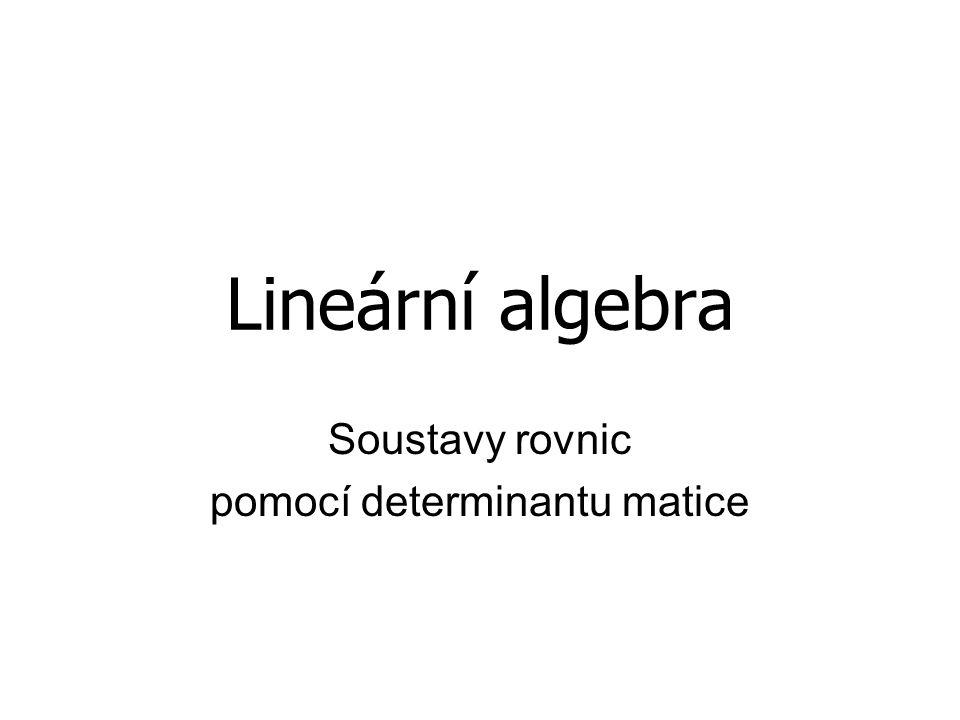 Lineární algebra Soustavy rovnic pomocí determinantu matice