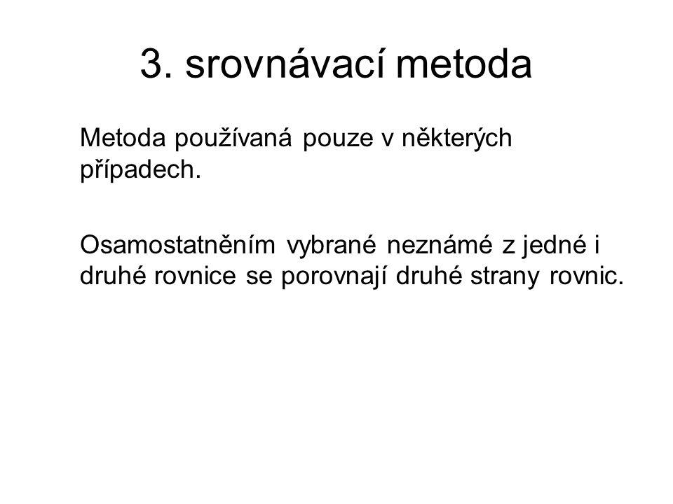 3. srovnávací metoda Metoda používaná pouze v některých případech. Osamostatněním vybrané neznámé z jedné i druhé rovnice se porovnají druhé strany ro
