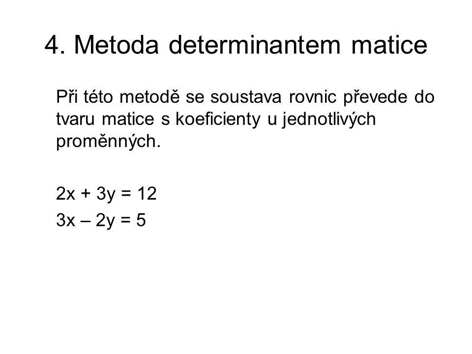 4. Metoda determinantem matice Při této metodě se soustava rovnic převede do tvaru matice s koeficienty u jednotlivých proměnných. 2x + 3y = 12 3x – 2