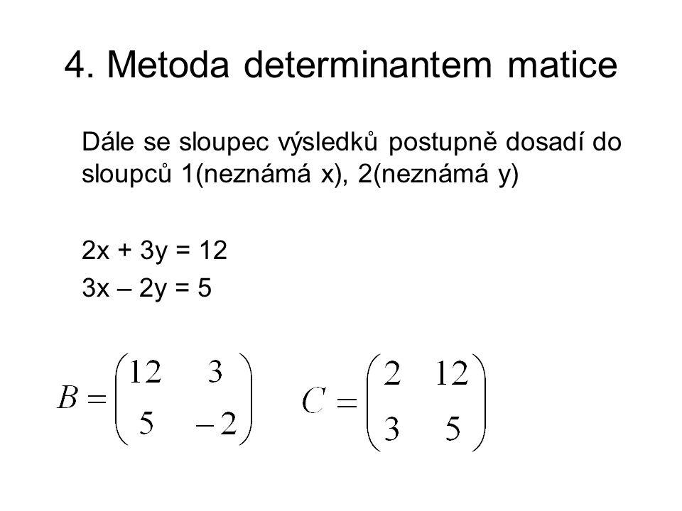 4. Metoda determinantem matice Dále se sloupec výsledků postupně dosadí do sloupců 1(neznámá x), 2(neznámá y) 2x + 3y = 12 3x – 2y = 5