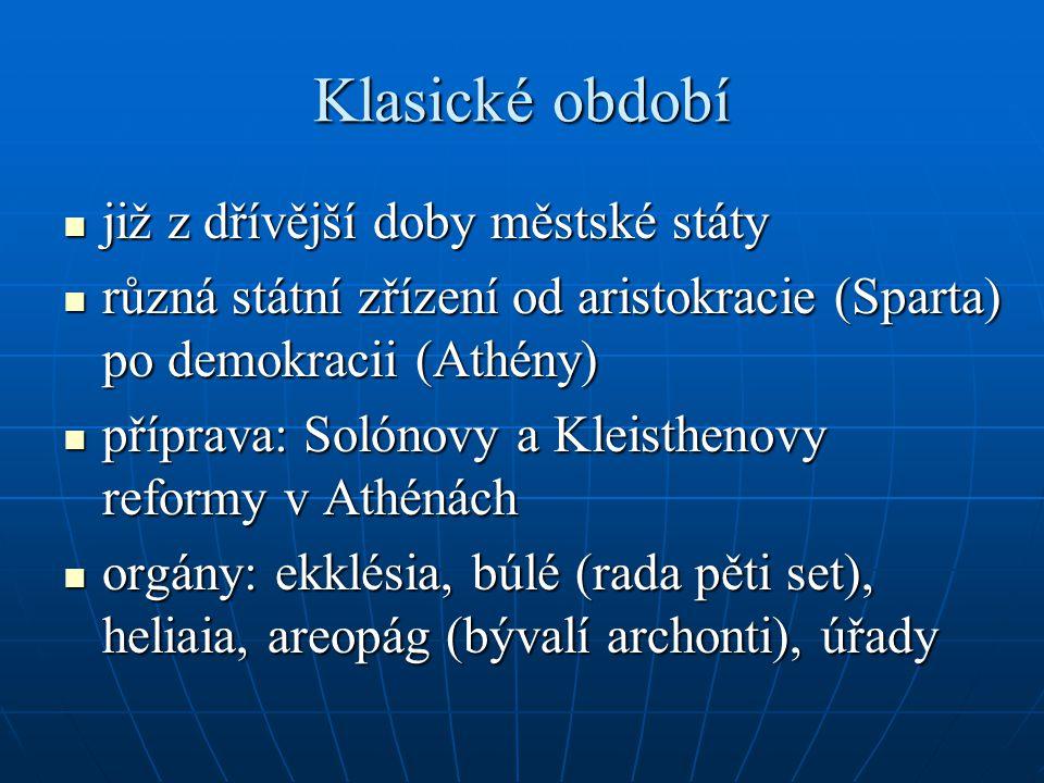 Klasické období již z dřívější doby městské státy již z dřívější doby městské státy různá státní zřízení od aristokracie (Sparta) po demokracii (Athény) různá státní zřízení od aristokracie (Sparta) po demokracii (Athény) příprava: Solónovy a Kleisthenovy reformy v Athénách příprava: Solónovy a Kleisthenovy reformy v Athénách orgány: ekklésia, búlé (rada pěti set), heliaia, areopág (bývalí archonti), úřady orgány: ekklésia, búlé (rada pěti set), heliaia, areopág (bývalí archonti), úřady