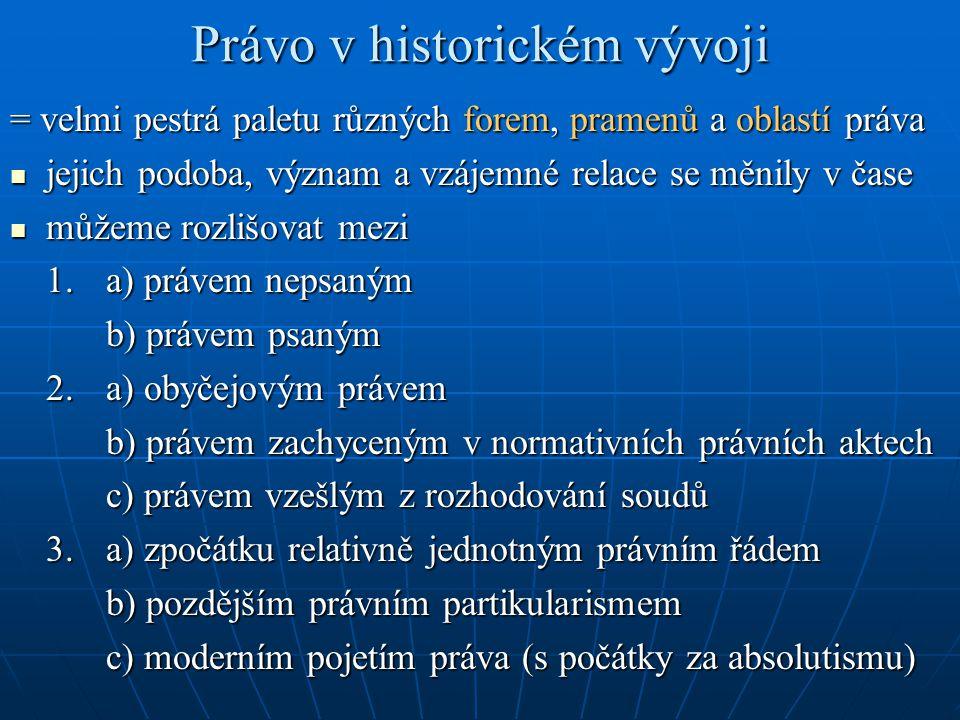 Právo v historickém vývoji = velmi pestrá paletu různých forem, pramenů a oblastí práva jejich podoba, význam a vzájemné relace se měnily v čase jejic