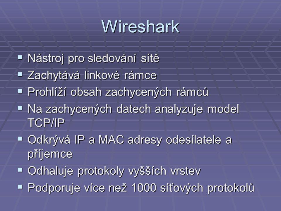 Wireshark  Nástroj pro sledování sítě  Zachytává linkové rámce  Prohlíží obsah zachycených rámců  Na zachycených datech analyzuje model TCP/IP  Odkrývá IP a MAC adresy odesílatele a příjemce  Odhaluje protokoly vyšších vrstev  Podporuje více než 1000 síťových protokolů