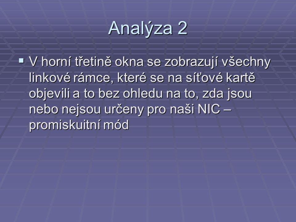 Analýza 2  V horní třetině okna se zobrazují všechny linkové rámce, které se na síťové kartě objevili a to bez ohledu na to, zda jsou nebo nejsou určeny pro naši NIC – promiskuitní mód