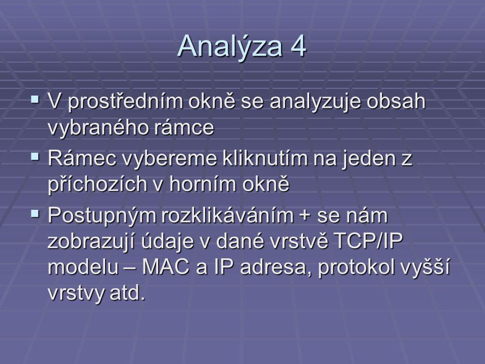 Analýza 4  V prostředním okně se analyzuje obsah vybraného rámce  Rámec vybereme kliknutím na jeden z příchozích v horním okně  Postupným rozklikáváním + se nám zobrazují údaje v dané vrstvě TCP/IP modelu – MAC a IP adresa, protokol vyšší vrstvy atd.