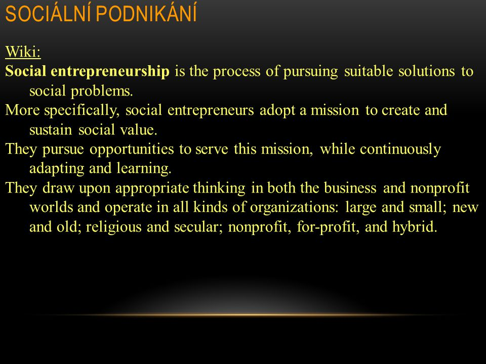 SOCIÁLNÍ PODNIKÁNÍ Wiki: Social entrepreneurship is the process of pursuing suitable solutions to social problems. More specifically, social entrepren