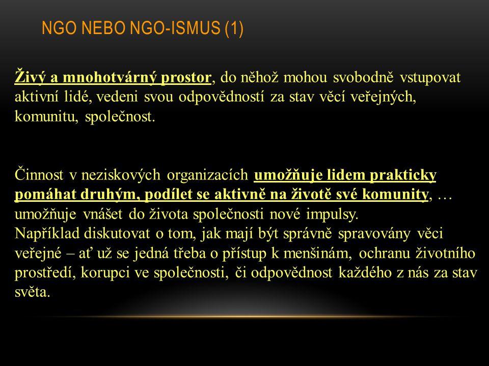 NGO NEBO NGO-ISMUS (1) Živý a mnohotvárný prostor, do něhož mohou svobodně vstupovat aktivní lidé, vedeni svou odpovědností za stav věcí veřejných, komunitu, společnost.