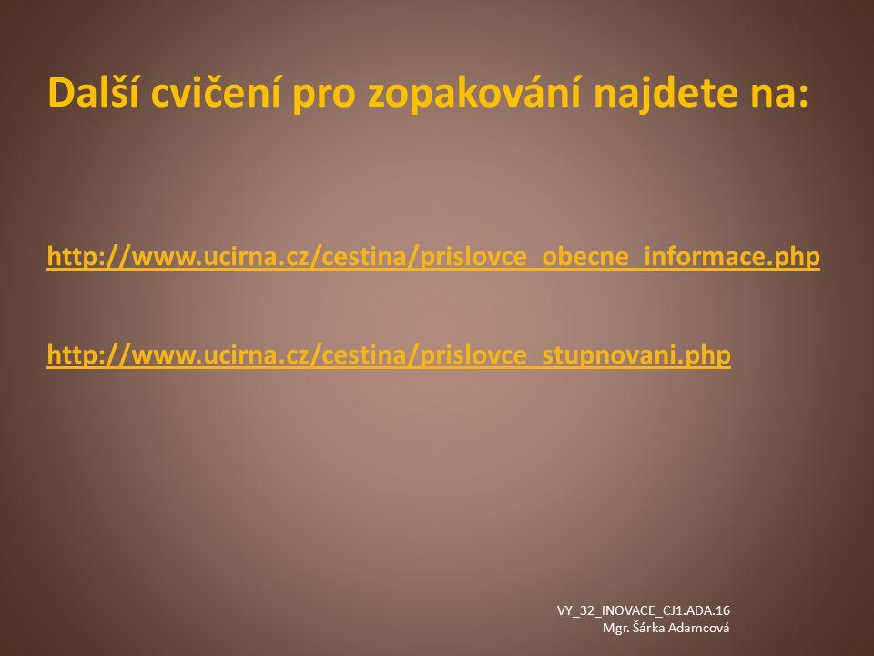 Další cvičení pro zopakování najdete na: http://www.ucirna.cz/cestina/prislovce_obecne_informace.php http://www.ucirna.cz/cestina/prislovce_stupnovani.php VY_32_INOVACE_CJ1.ADA.16 Mgr.