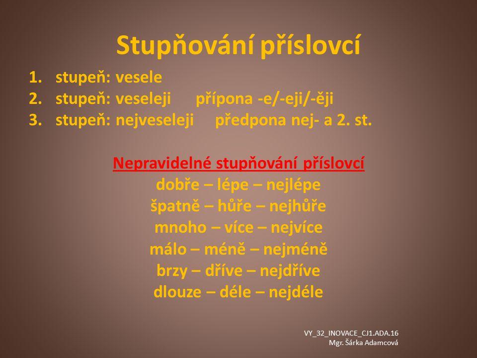 Stupňování příslovcí 1.stupeň: vesele 2.stupeň: veseleji přípona -e/-eji/-ěji 3.stupeň: nejveseleji předpona nej- a 2.