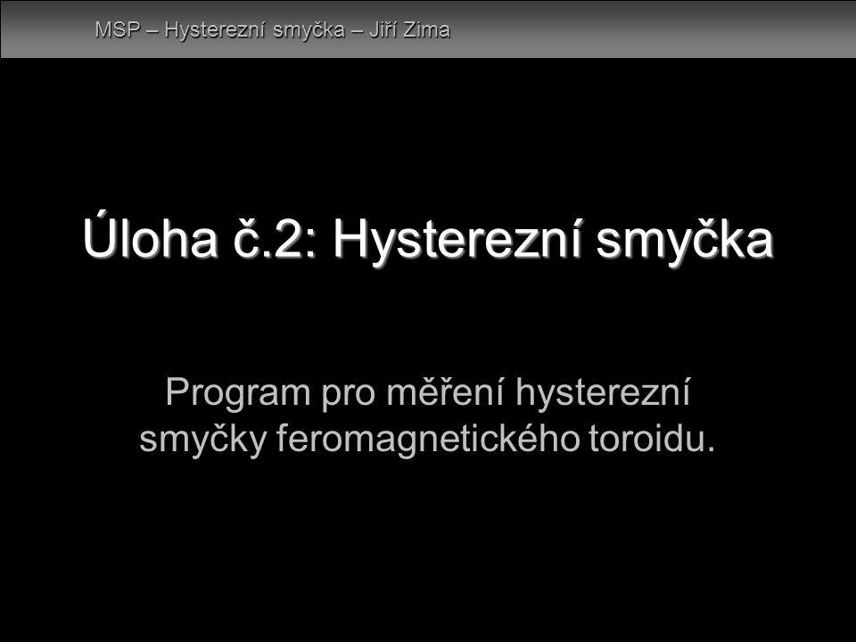 Úloha č.2: Hysterezní smyčka Program pro měření hysterezní smyčky feromagnetického toroidu. MSP – Hysterezní smyčka – Jiří Zima