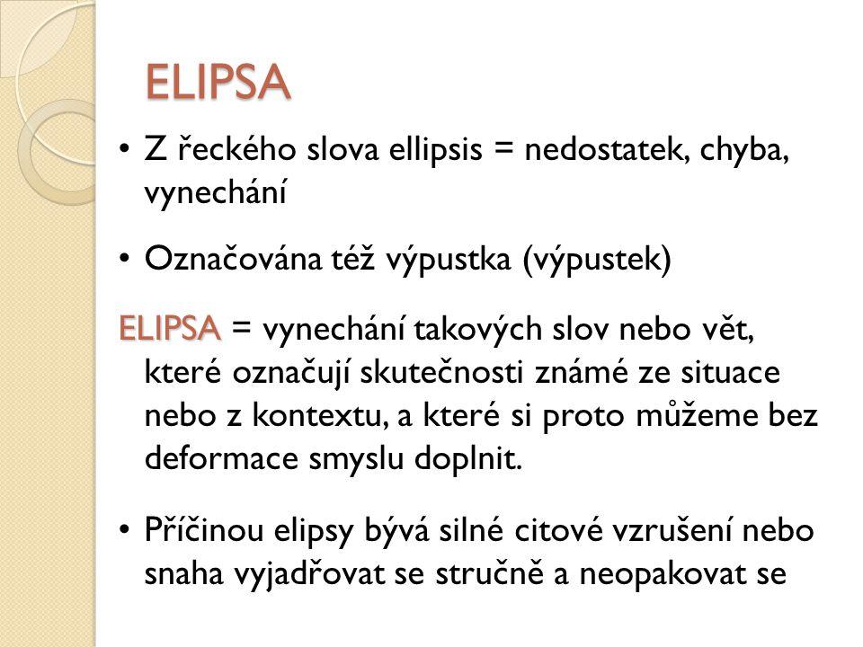 ELIPSA Rozlišujeme tyto druhy: a) elipsa aktuální – závislá na kontextu projevu a lexikalizovaná a) elipsa ustálená – např.